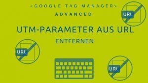 Anleitung den UTM-Parameter per Tag Manager aus der URL zu entfernen. Google Analytics.